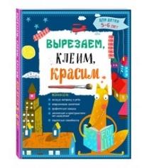 Вырезаем клеим красим для детей 5 6 лет Маланка Т.Г., Пылаева И.А., Прищеп А.А.